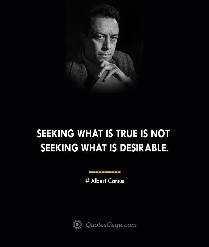 Seeking what is true is not seeking what is desirable. – Albert Camus