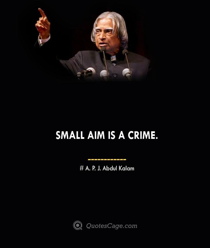Small aim is a crime. A. P. J. Abdul Kalam