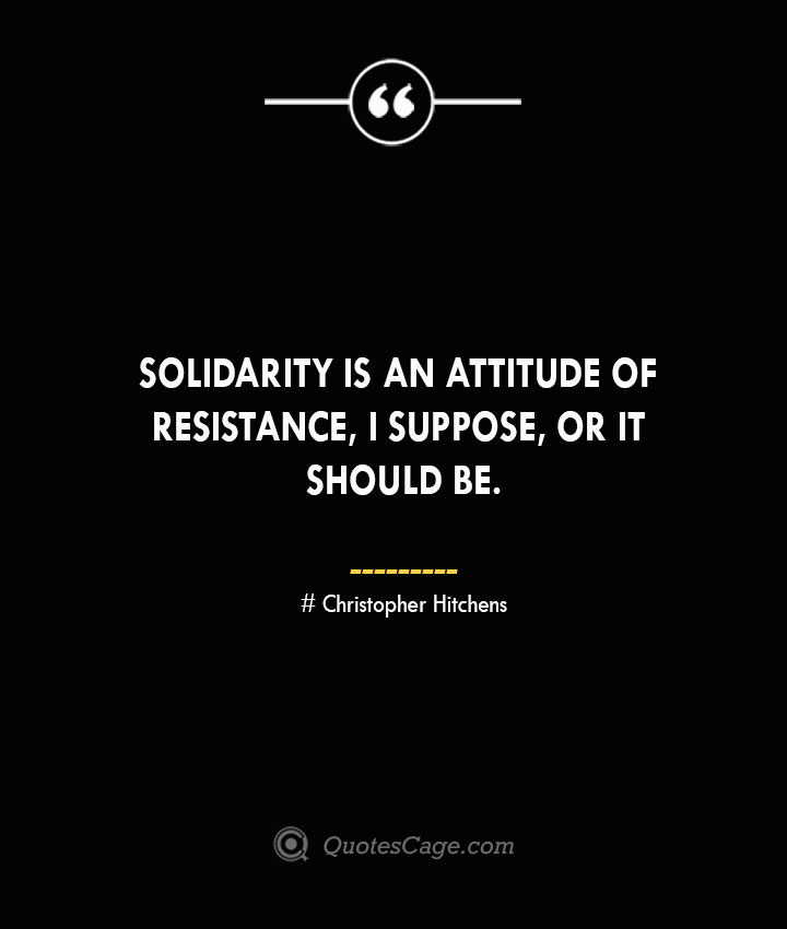Solidarity is an attitude of resistance I suppose or it should be. Christopher Hitchens