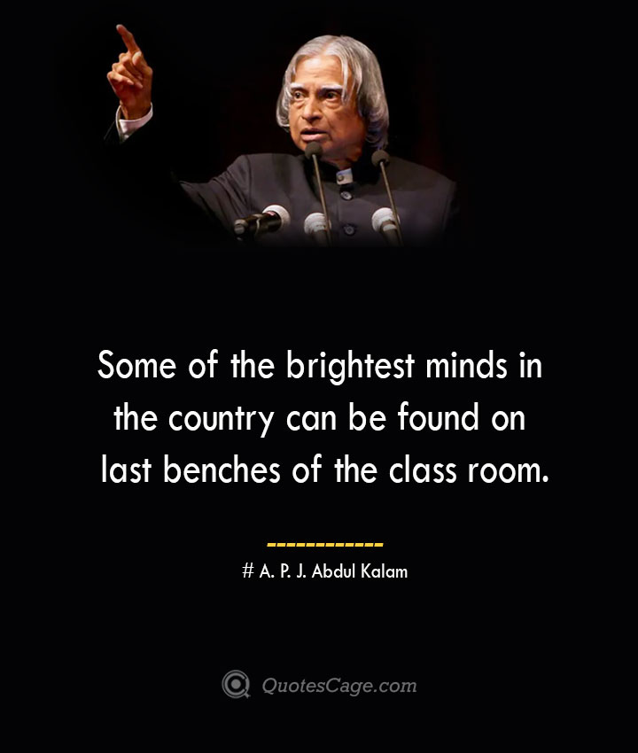 Some of the brightest minds in the country can be found on last benches of the class room. A. P. J. Abdul Kalam