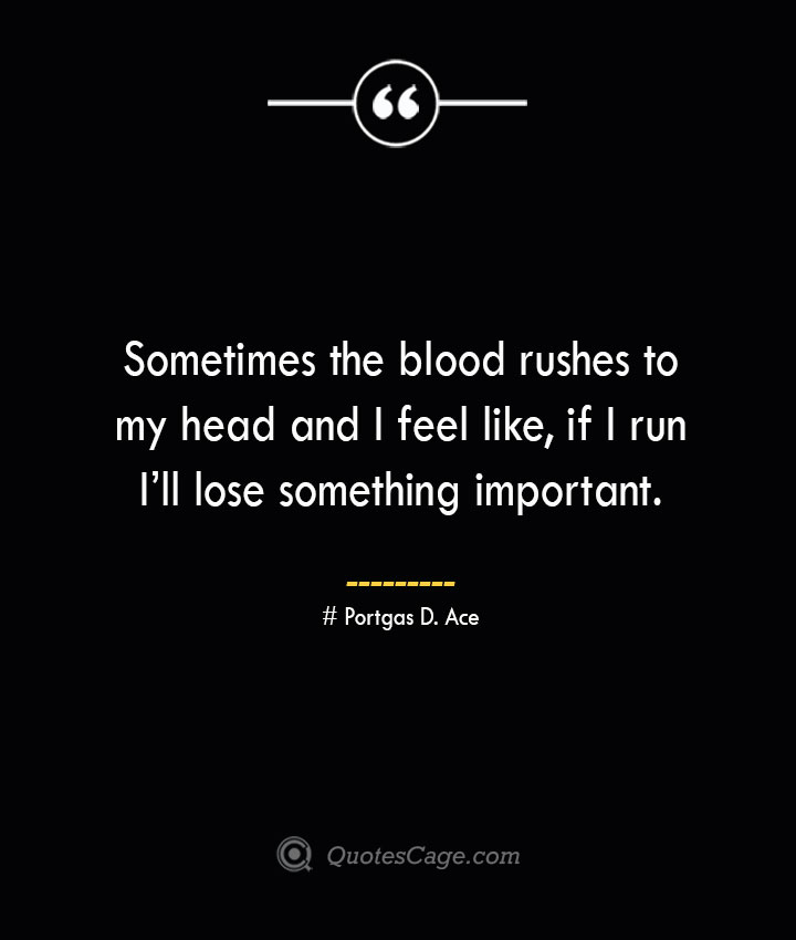 Sometimes the blood rushes to my head and I feel like if I run Ill lose something important. – Portgas D. Ace