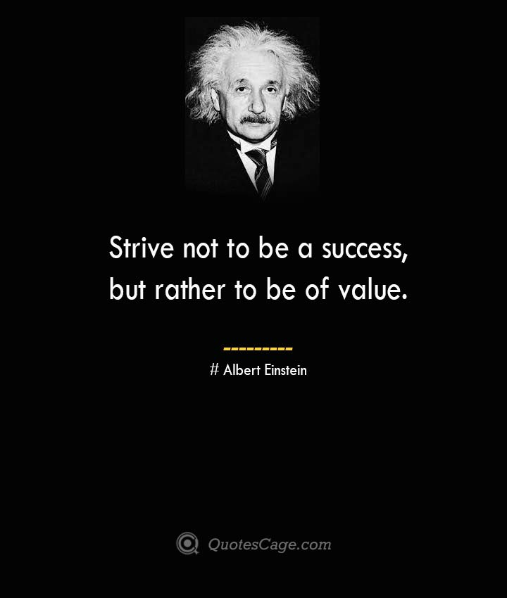 Strive not to be a success but rather to be of value. –Albert Einstein