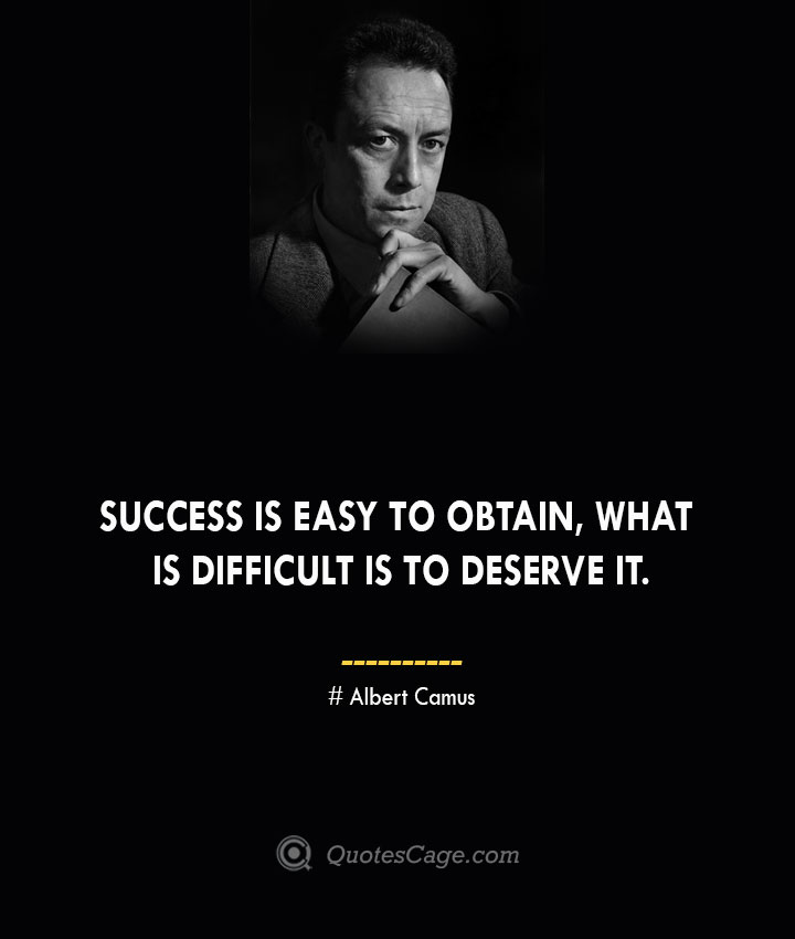 Success is easy to obtain what is difficult is to deserve it. – Albert Camus