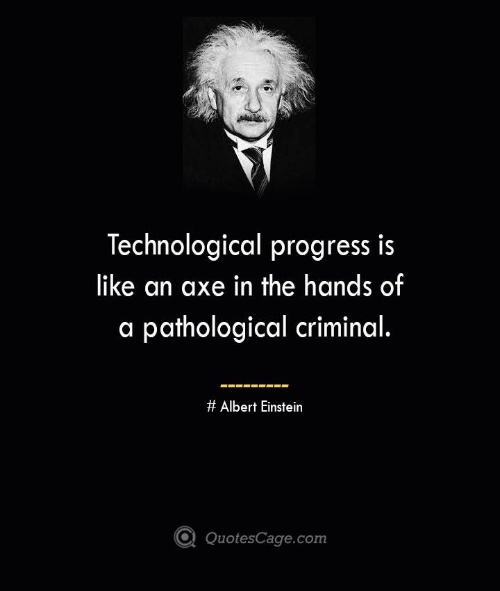 Technological progress is like an axe in the hands of a pathological criminal. –Albert Einstein