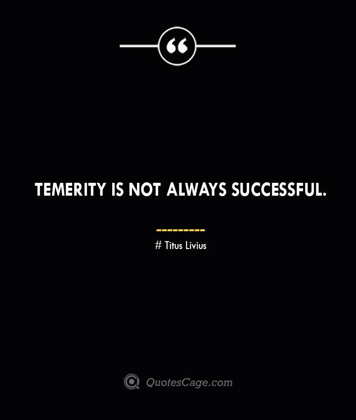 Temerity is not always successful. – Titus Livius.