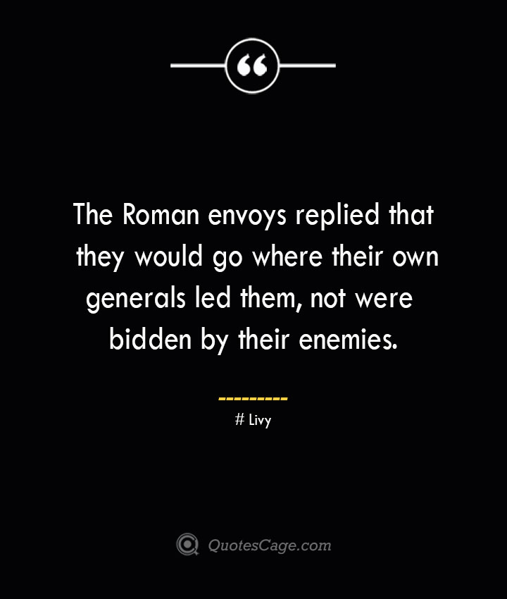 The Roman envoys replied that they would go where their own generals led them not were bidden by their enemies. – Livy