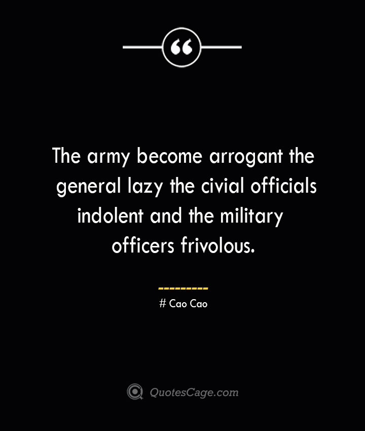 The army become arrogant the general lazy the civial officials indolent and the military officers frivolous. – Cao Cao
