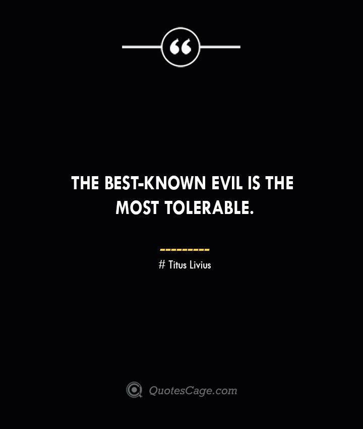 The best known evil is the most tolerable. Titus Livius.