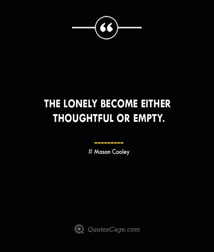 The lonely become either thoughtful or empty. Mason Cooley