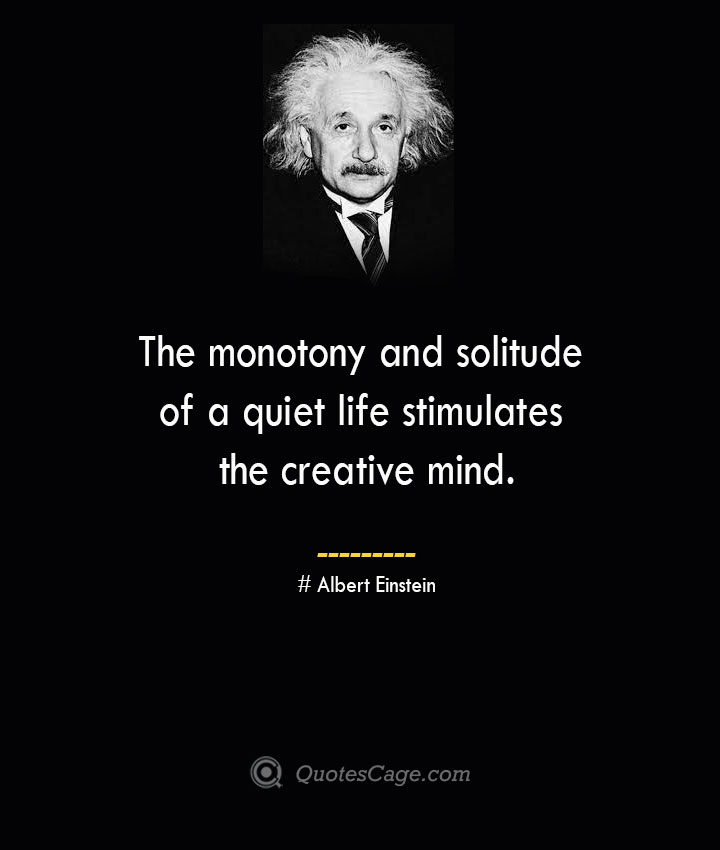 The monotony and solitude of a quiet life stimulates the creative mind. –Albert Einstein