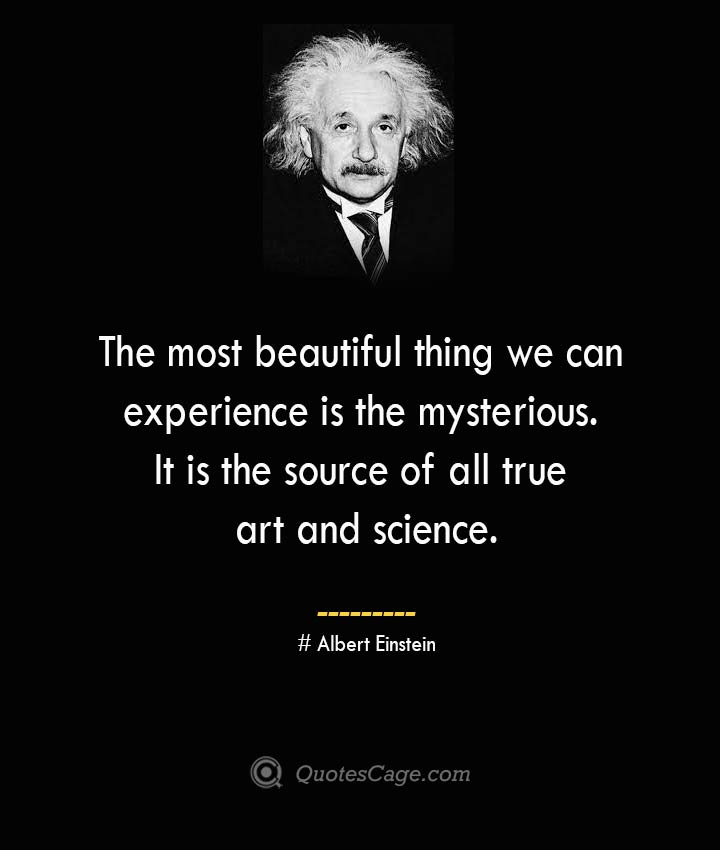 The most beautiful thing we can experience is the mysterious. It is the source of all true art and science. –Albert Einstein