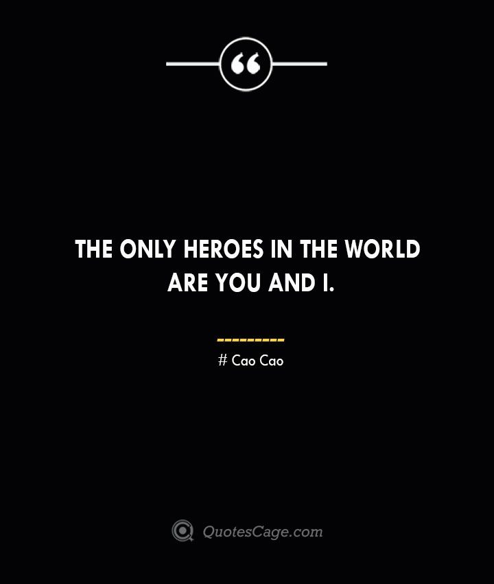 The only heroes in the world are you and I. Cao Cao