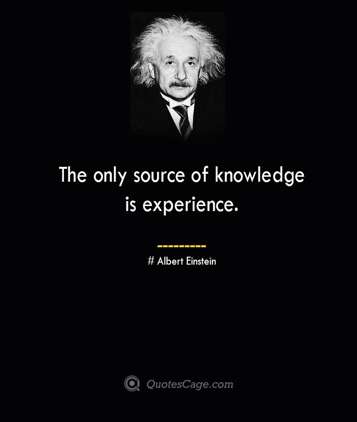 The only source of knowledge is experience. –Albert Einstein