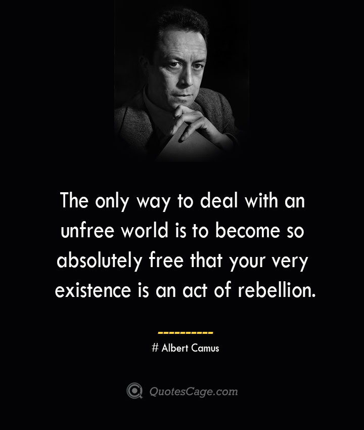 The only way to deal with an unfree world is to become so absolutely free that your very existence is an act of rebellion. –Albert Camus