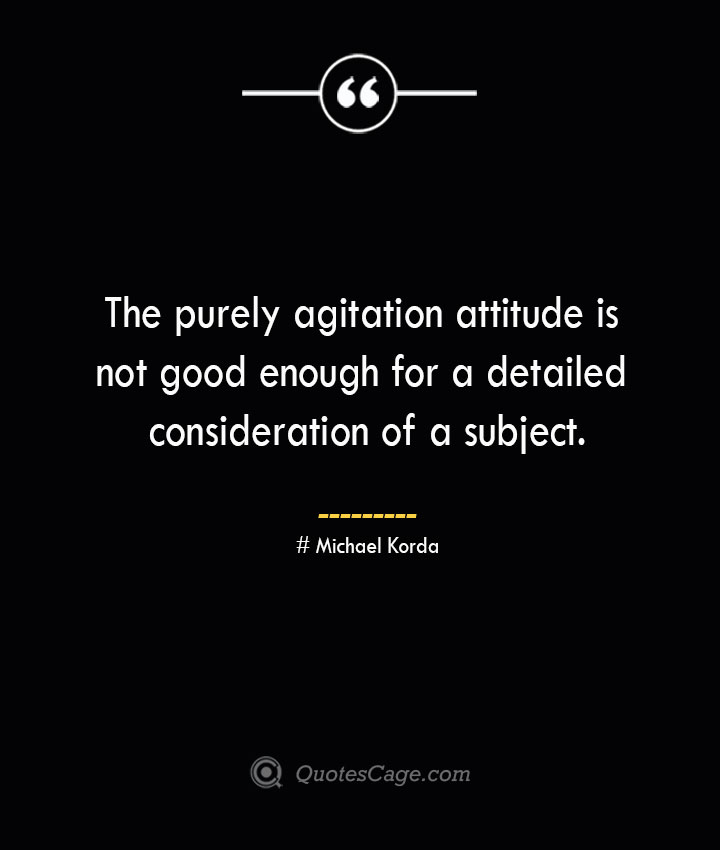 The purely agitation attitude is not good enough for a detailed consideration of a subject. Michael Korda