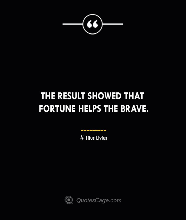The result showed that fortune helps the brave. – Titus Livius.