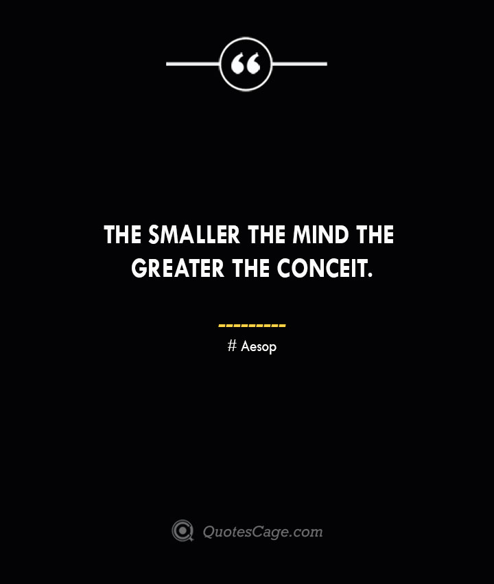 The smaller the mind the greater the conceit. –Aesop