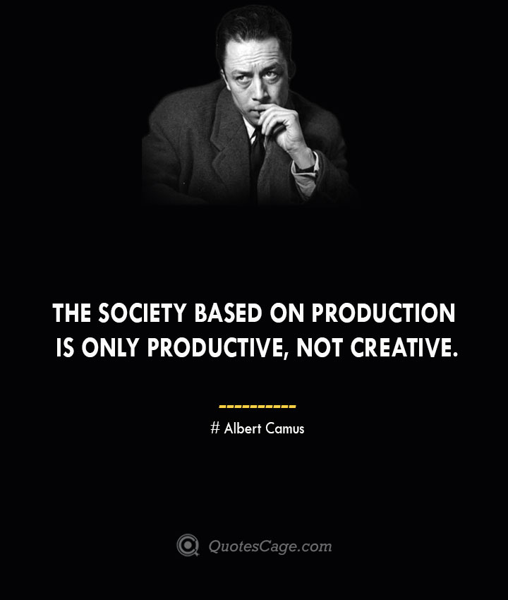 The society based on production is only productive not creative. –Albert Camus