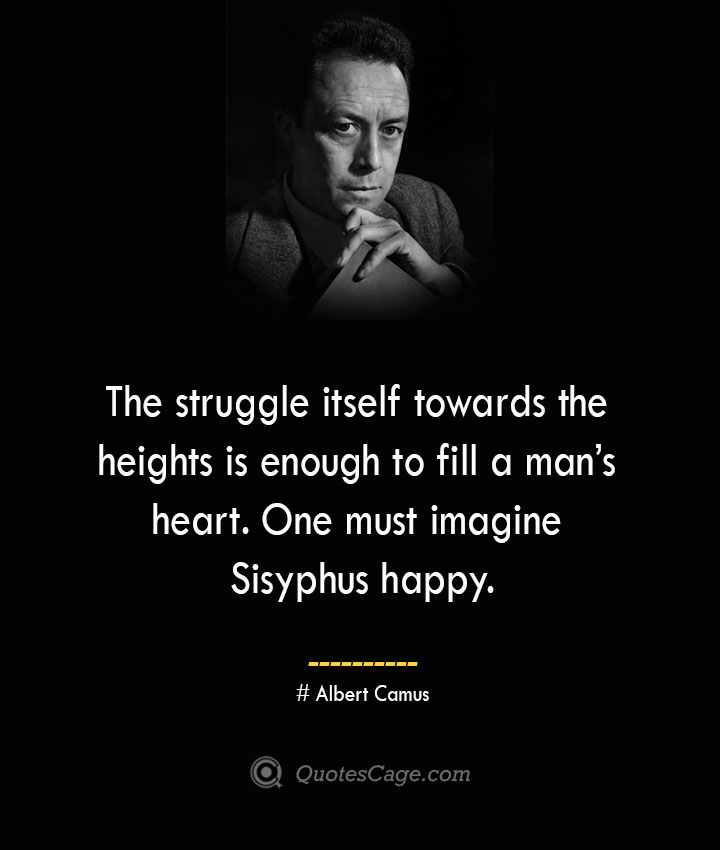 The struggle itself towards the heights is enough to fill a mans heart. One must imagine Sisyphus happy. –Albert Camus