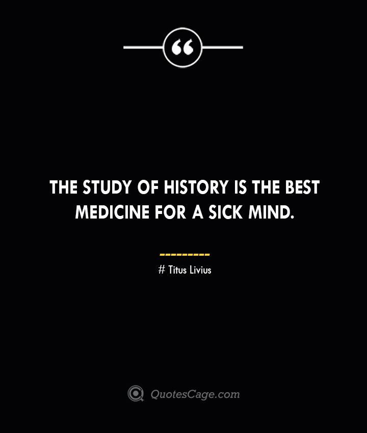The study of History is the best medicine for a sick mind. – Titus Livius.