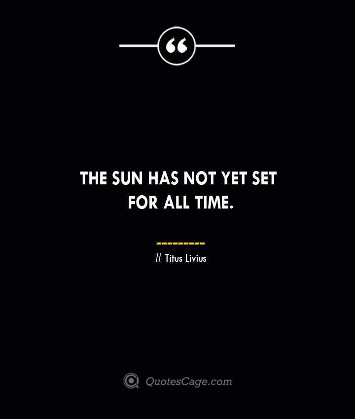 The sun has not yet set for all time. – Titus Livius.