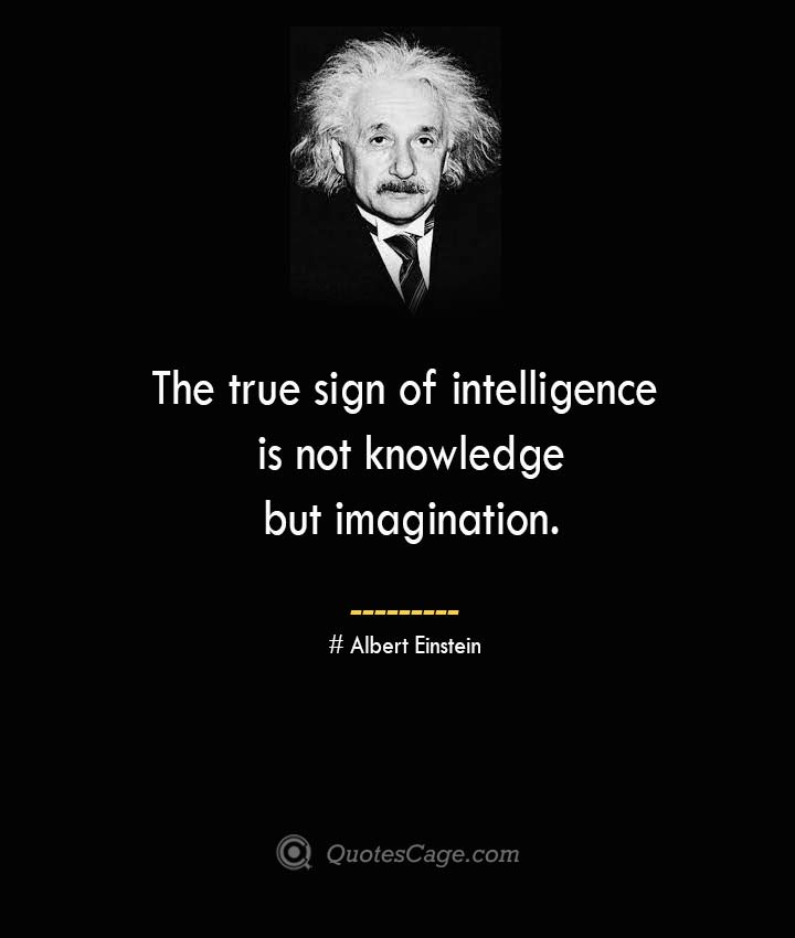 The true sign of intelligence is not knowledge but imagination. –Albert Einstein