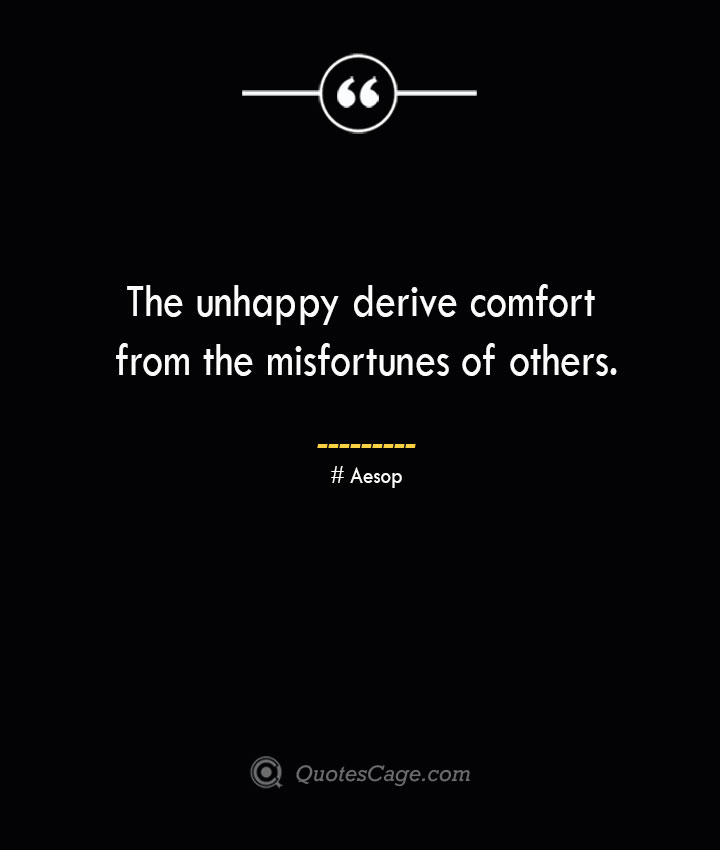 The unhappy derive comfort from the misfortunes of others. –Aesop