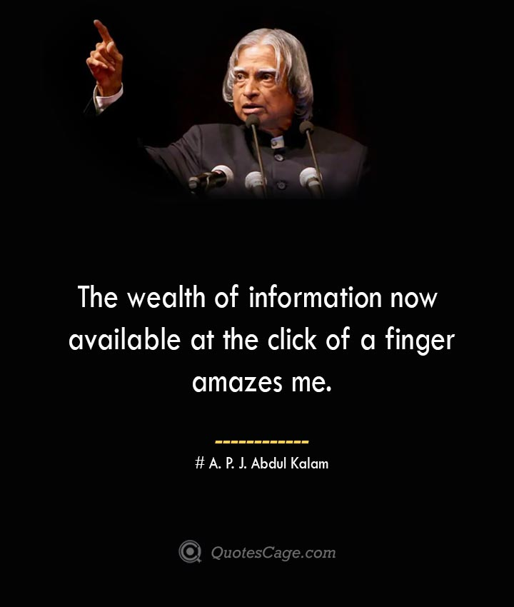 The wealth of information now available at the click of a finger amazes me. A. P. J. Abdul Kalam