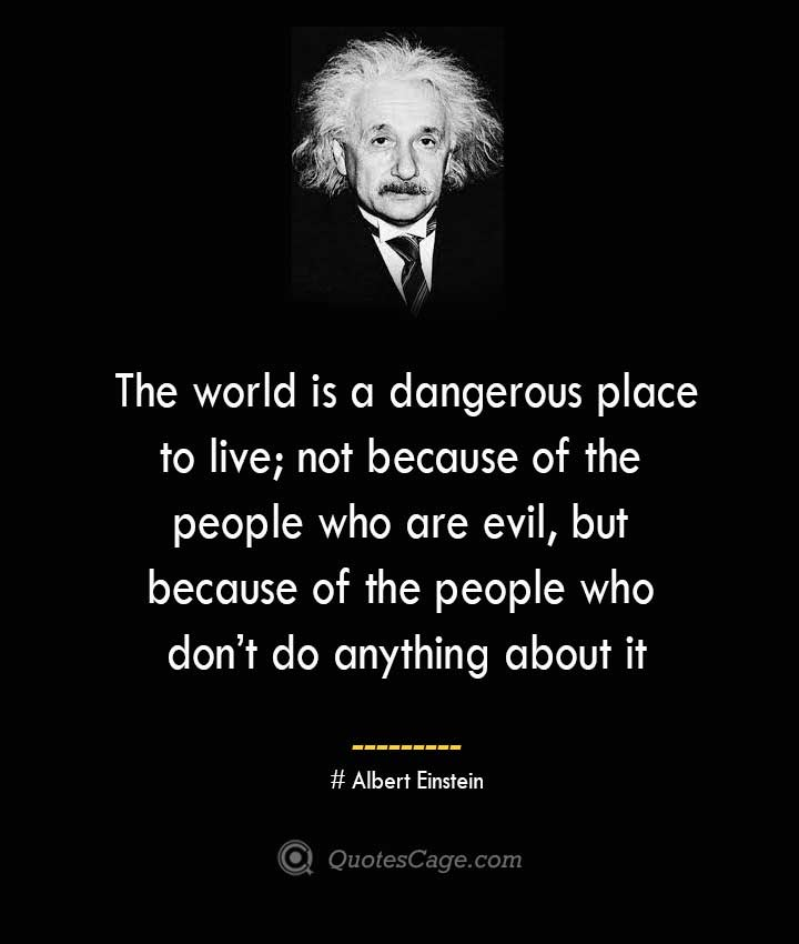The world is a dangerous place to live not because of the people who are evil but because of the people who dont do anything about it. –Albert Einstein