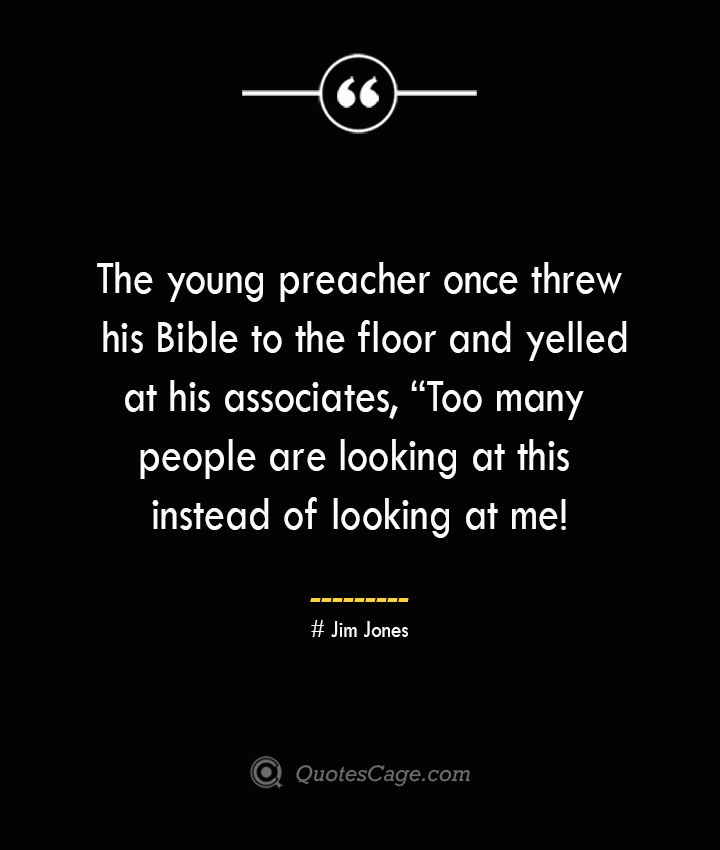 The young preacher once threw his Bible to the floor and yelled at his associates Too many people are looking at this instead of looking at me — Jim Jones