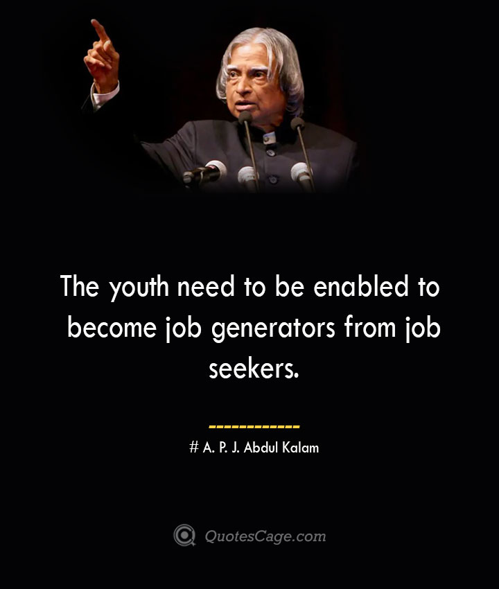 The youth need to be enabled to become job generators from job seekers. A. P. J. Abdul Kalam