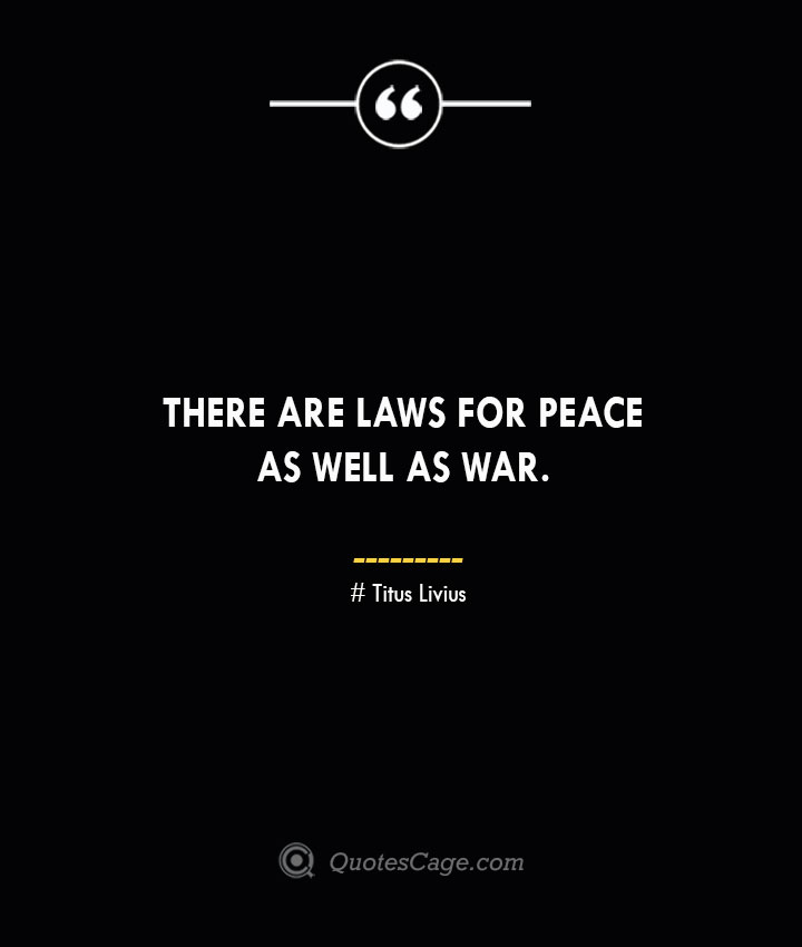 There are laws for peace as well as war. – Titus Livius.