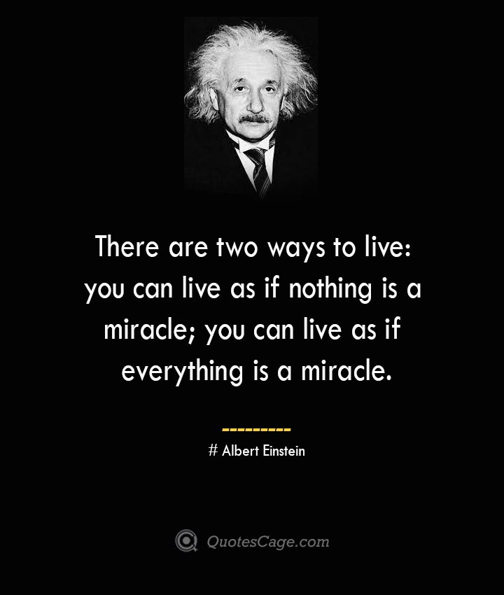 There are two ways to live you can live as if nothing is a miracle you can live as if everything is a miracle. –Albert Einstein