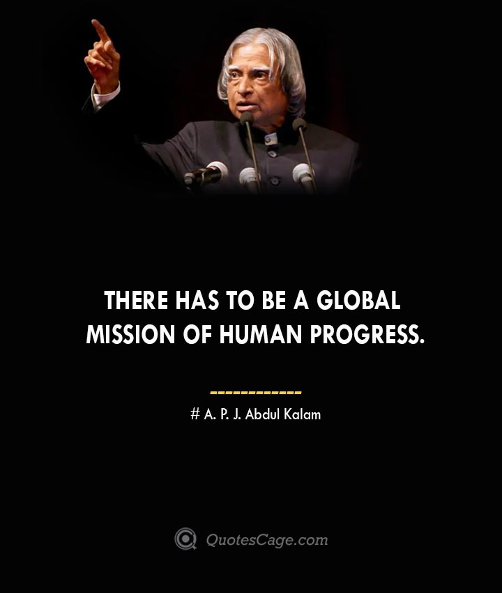 There has to be a global mission of human progress. A. P. J. Abdul Kalam 1