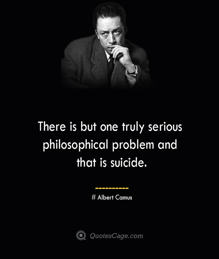 There is but one truly serious philosophical problem and that is suicide. –Albert Camus
