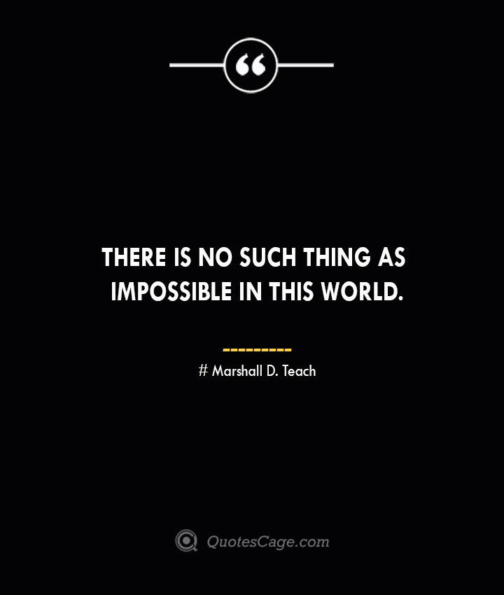 There is no such thing as impossible in this world. – Marshall D. Teach