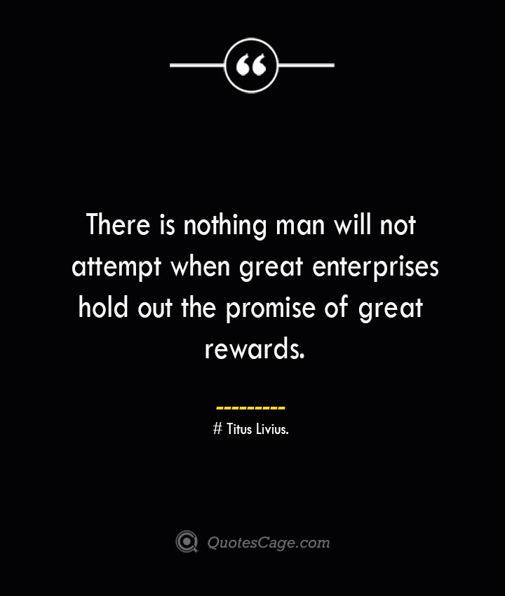 There is nothing man will not attempt when great enterprises hold out the promise of great rewards. Titus Livius. 1