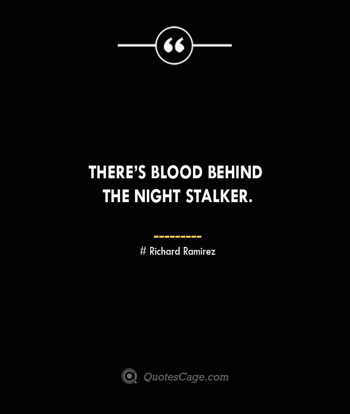Theres blood behind the Night Stalker.– Richard Ramirez