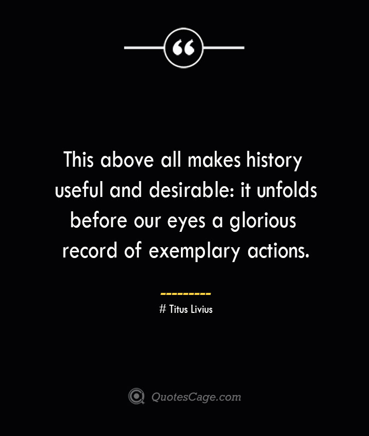 This above all makes history useful and desirable it unfolds before our eyes a glorious record of exemplary actions. – Titus Livius 1