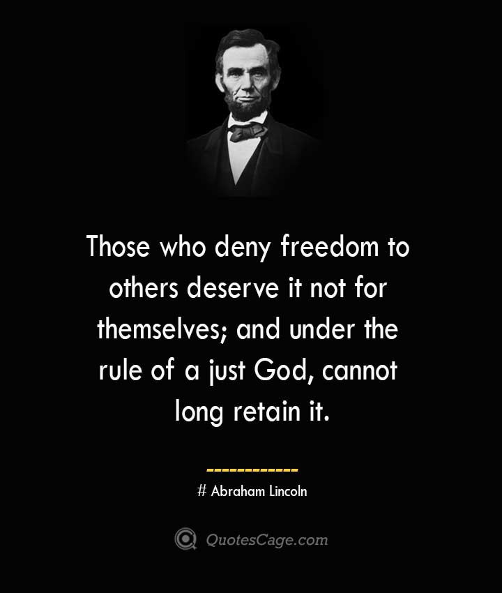 Those who deny freedom to others deserve it not for themselves and under the rule of a just God cannot long retain it. –Abraham Lincoln