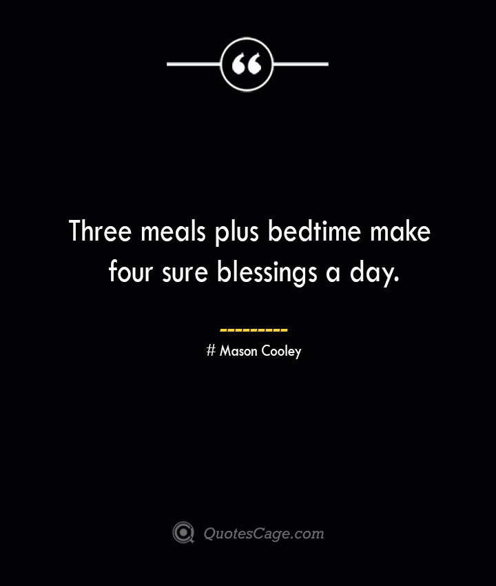 Three meals plus bedtime make four sure blessings a day. Mason Cooley