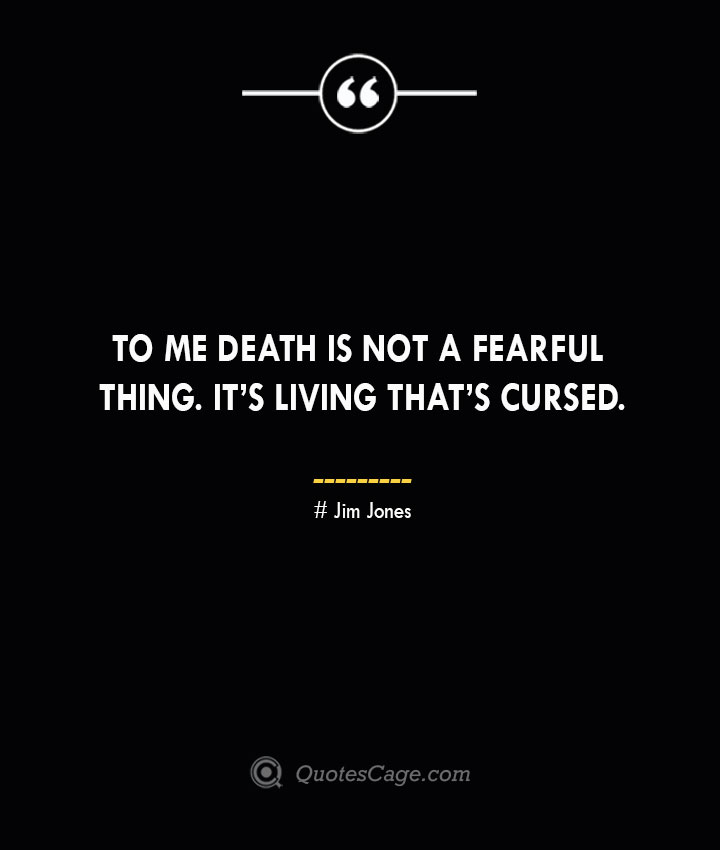 To me death is not a fearful thing. Its living thats cursed. Jim Jones