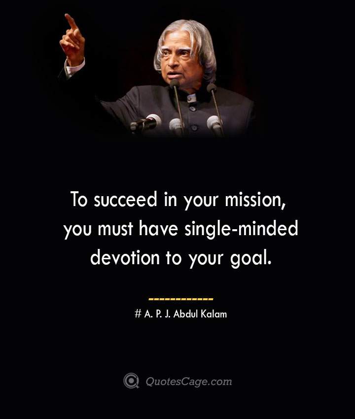 To succeed in your mission you must have single minded devotion to your goal. A. P. J. Abdul Kalam