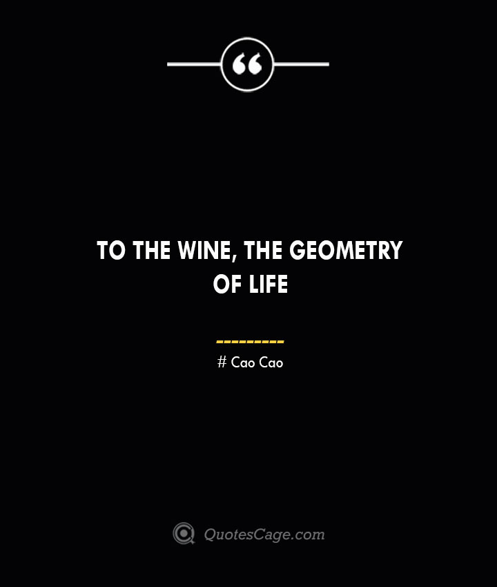 To the wine the geometry of life – Cao Cao