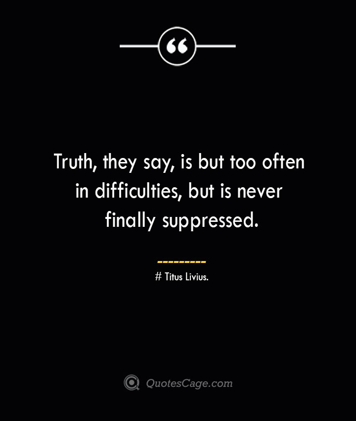 Truth they say is but too often in difficulties but is never finally suppressed. Titus Livius