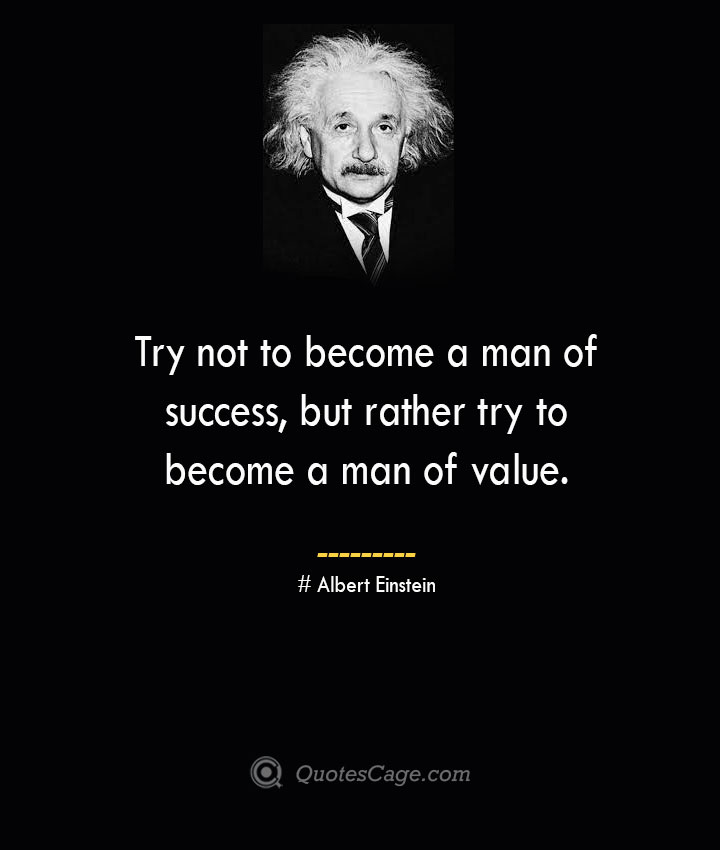 Try not to become a man of success but rather try to become a man of value. –Albert Einstein