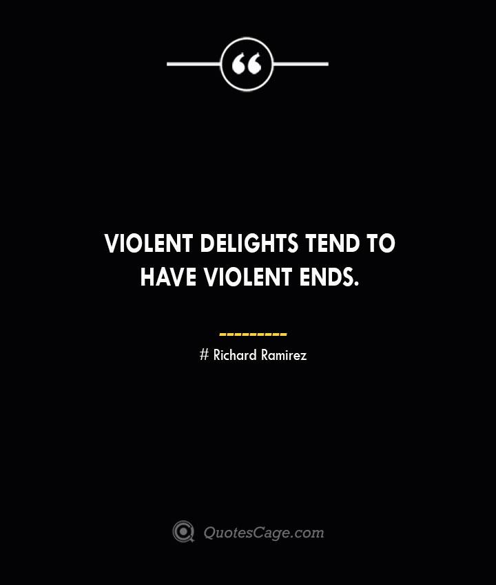 Violent delights tend to have violent ends.– Richard Ramirez