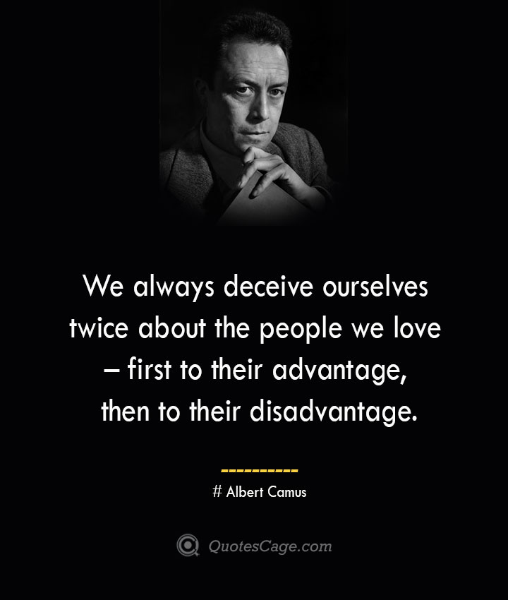 We always deceive ourselves twice about the people we love – first to their advantage then to their disadvantage. –Albert Camus