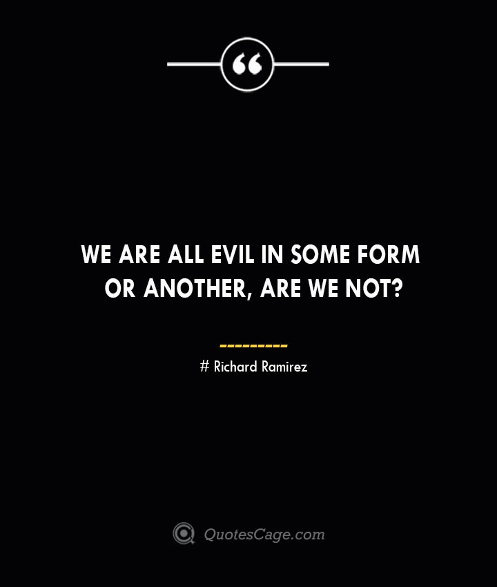 We are all evil in some form or another are we not– Richard Ramirez
