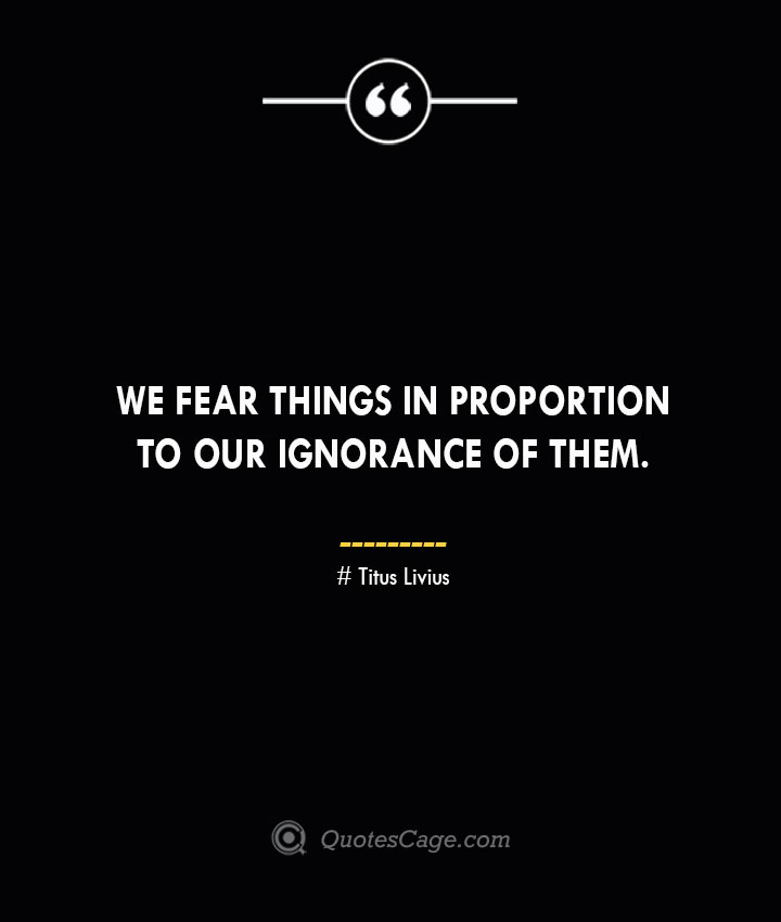 We fear things in proportion to our ignorance of them. – Titus Livius.